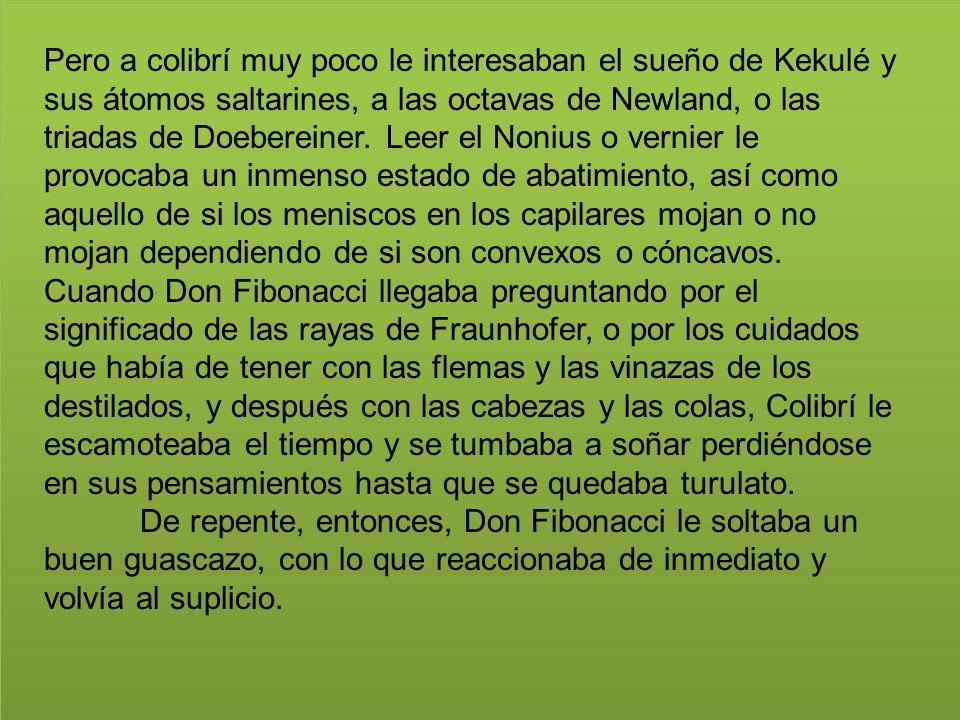 Pero a colibrí muy poco le interesaban el sueño de Kekulé y sus átomos saltarines, a las octavas de Newland, o las triadas de Doebereiner. Leer el Non
