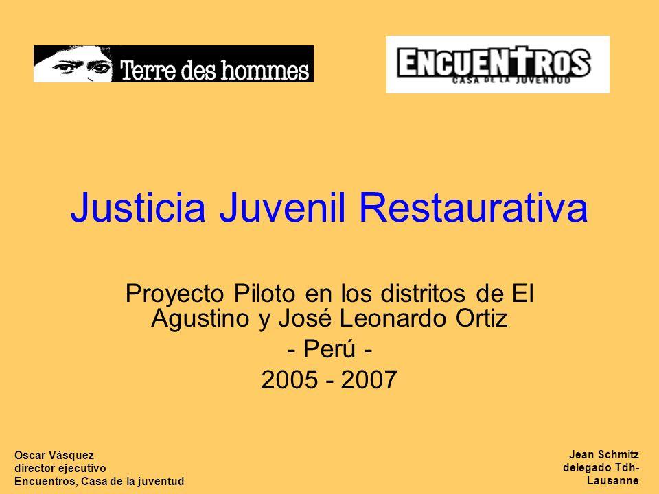 Justicia Juvenil Restaurativa Proyecto Piloto en los distritos de El Agustino y José Leonardo Ortiz - Perú - 2005 - 2007 Jean Schmitz delegado Tdh- Lausanne Oscar Vásquez director ejecutivo Encuentros, Casa de la juventud