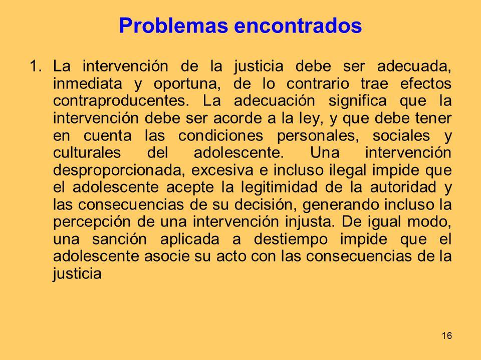 16 Problemas encontrados 1.La intervención de la justicia debe ser adecuada, inmediata y oportuna, de lo contrario trae efectos contraproducentes.