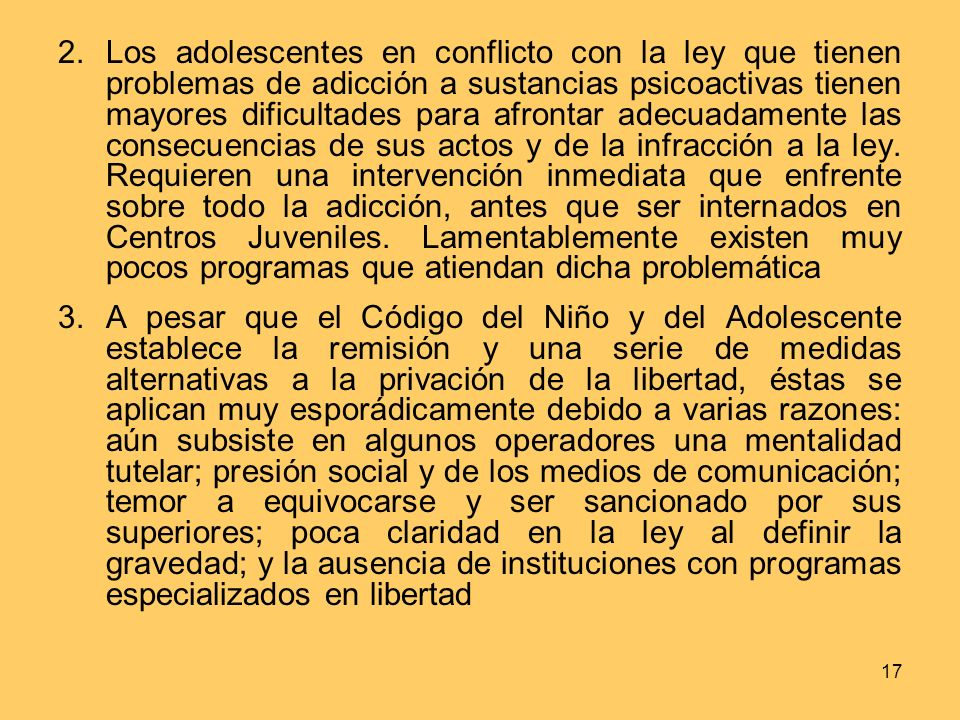 17 2.Los adolescentes en conflicto con la ley que tienen problemas de adicción a sustancias psicoactivas tienen mayores dificultades para afrontar adecuadamente las consecuencias de sus actos y de la infracción a la ley.