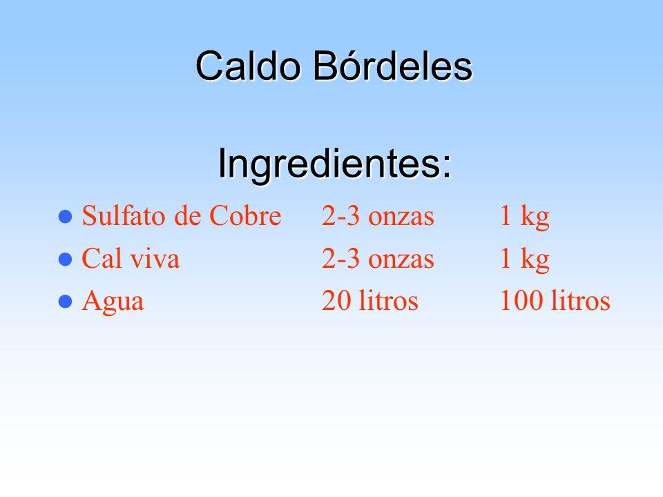 Caldo Bórdeles Ingredientes: Sulfato de Cobre2-3 onzas 1 kg Cal viva 2-3 onzas 1 kg Agua20 litros 100 litros