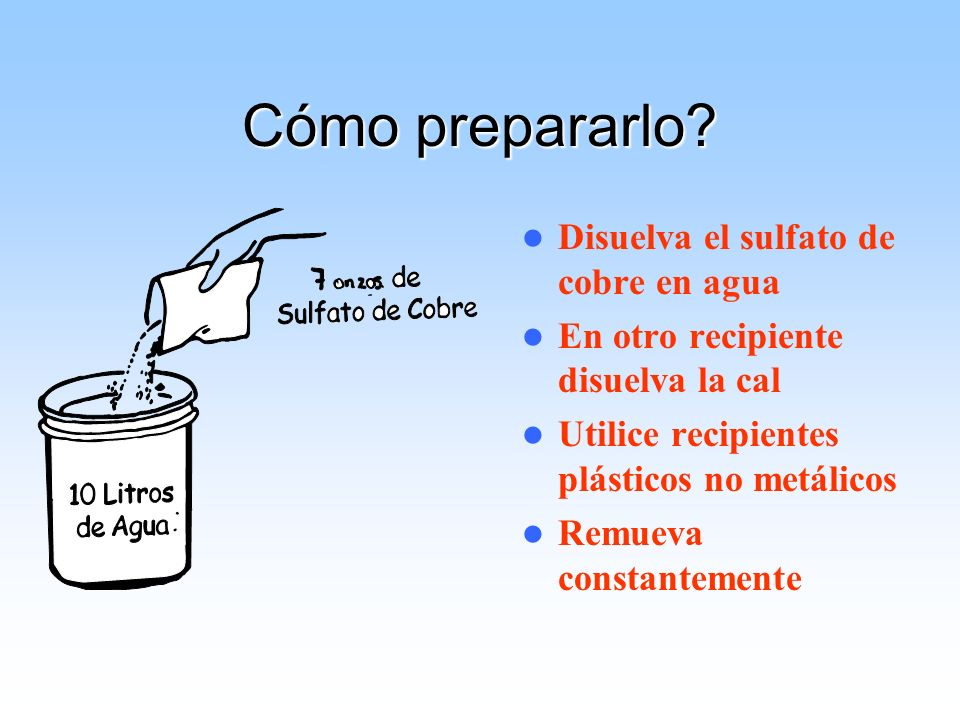 Cómo prepararlo? Disuelva el sulfato de cobre en agua En otro recipiente disuelva la cal Utilice recipientes plásticos no metálicos Remueva constantem