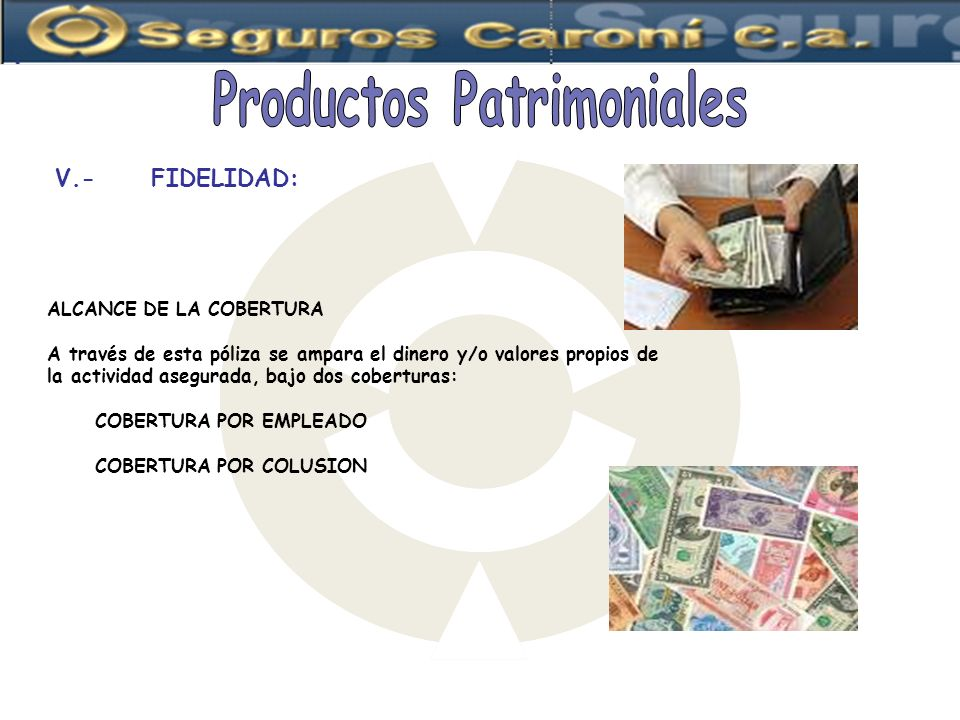 V.-FIDELIDAD: ALCANCE DE LA COBERTURA A través de esta póliza se ampara el dinero y/o valores propios de la actividad asegurada, bajo dos coberturas: