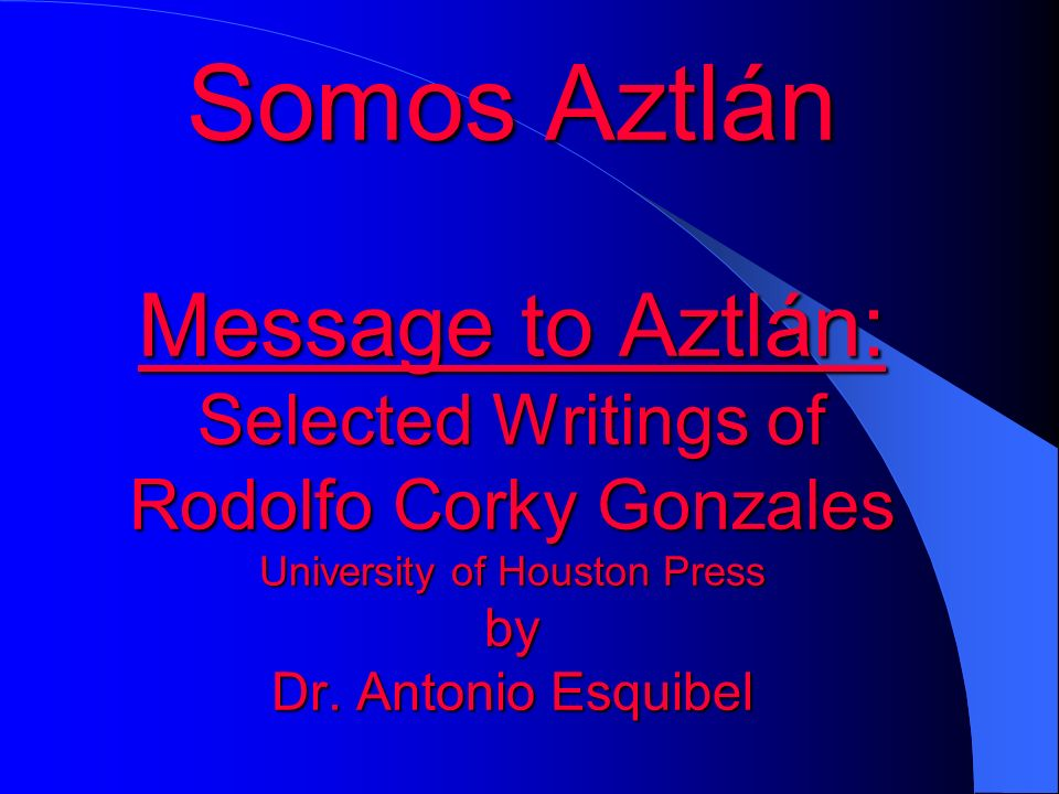 Somos Aztlán Message to Aztlán: Selected Writings of Rodolfo Corky Gonzales University of Houston Press by Dr.