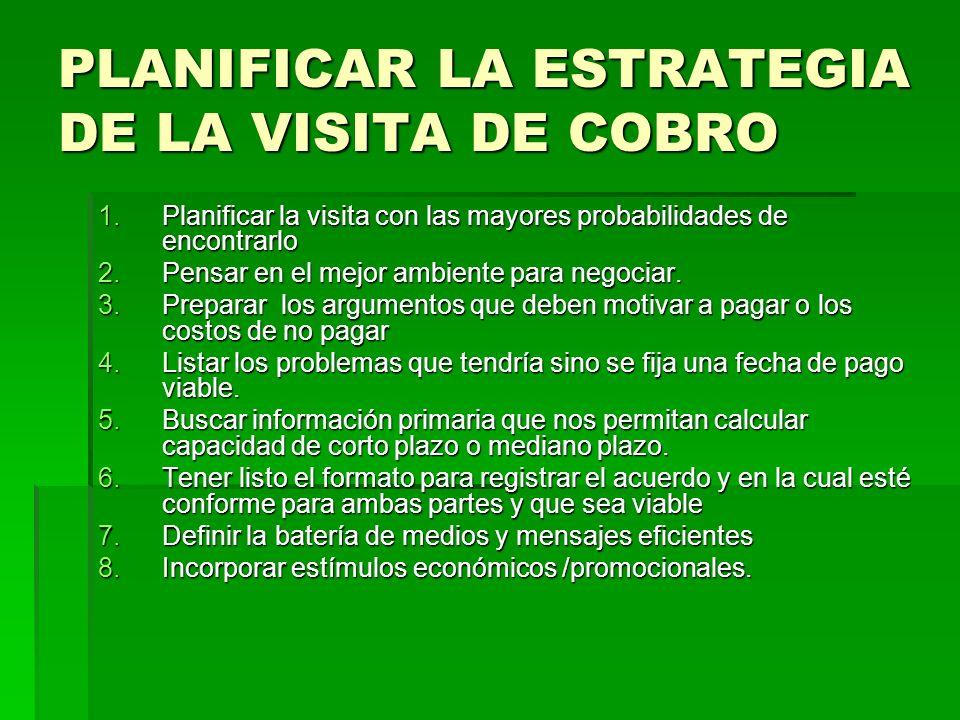 PLANIFICAR LA ESTRATEGIA DE LA VISITA DE COBRO 1.Planificar la visita con las mayores probabilidades de encontrarlo 2.Pensar en el mejor ambiente para