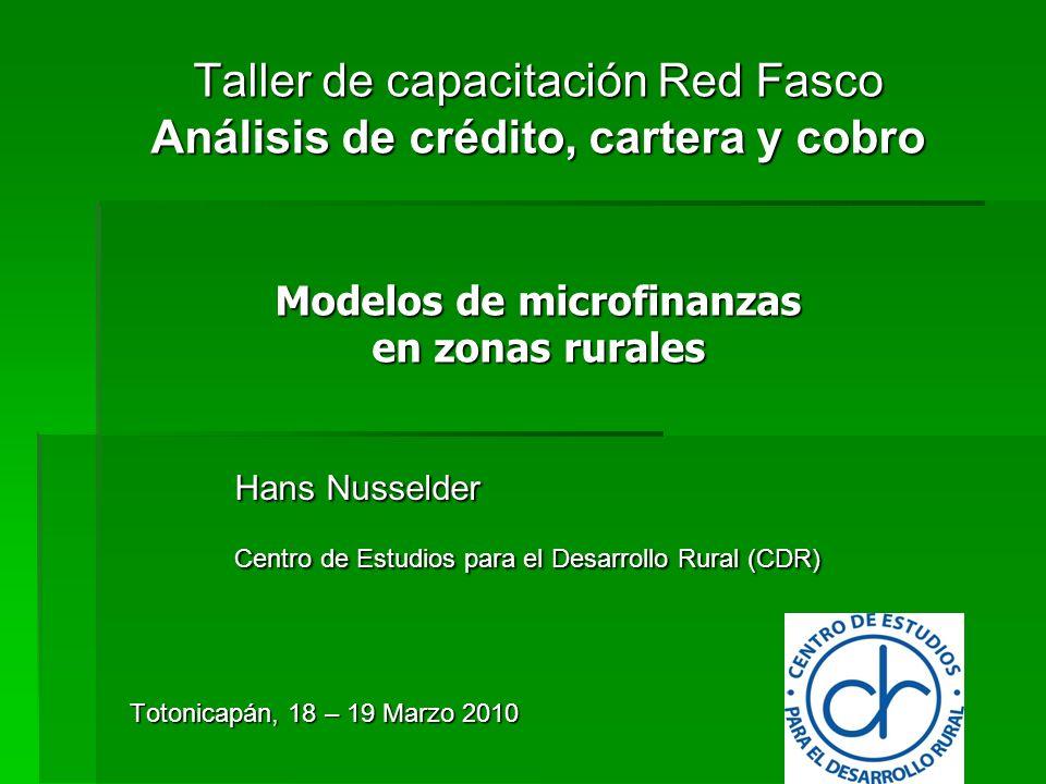 Taller de capacitación Red Fasco Análisis de crédito, cartera y cobro Modelos de microfinanzas en zonas rurales Hans Nusselder Centro de Estudios para el Desarrollo Rural (CDR) Totonicapán, 18 – 19 Marzo 2010