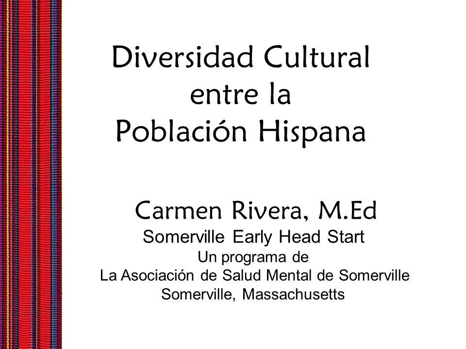 Diversidad Cultural entre la Población Hispana Carmen Rivera, M.Ed Somerville Early Head Start Un programa de La Asociación de Salud Mental de Somervi