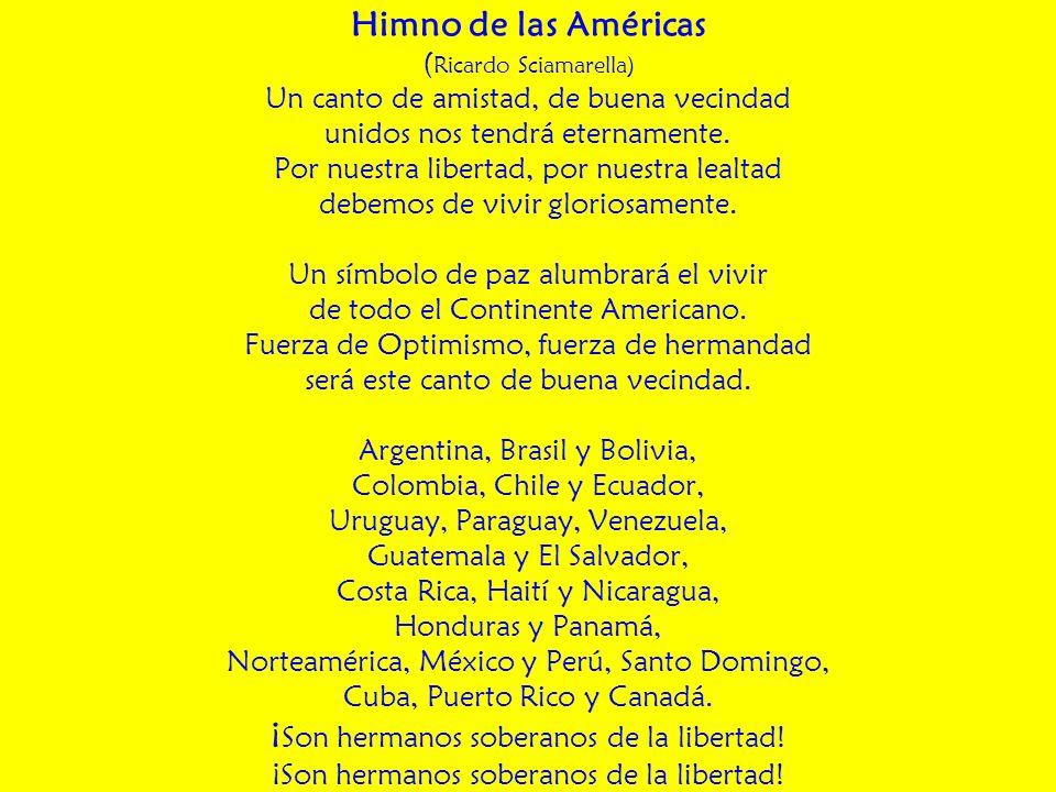Himno de las Américas ( Ricardo Sciamarella) Un canto de amistad, de buena vecindad unidos nos tendrá eternamente. Por nuestra libertad, por nuestra l