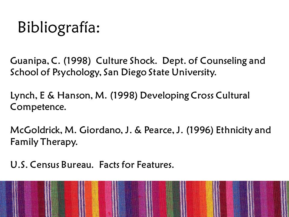 Bibliografía: Guanipa, C. (1998) Culture Shock. Dept. of Counseling and School of Psychology, San Diego State University. Lynch, E & Hanson, M. (1998)