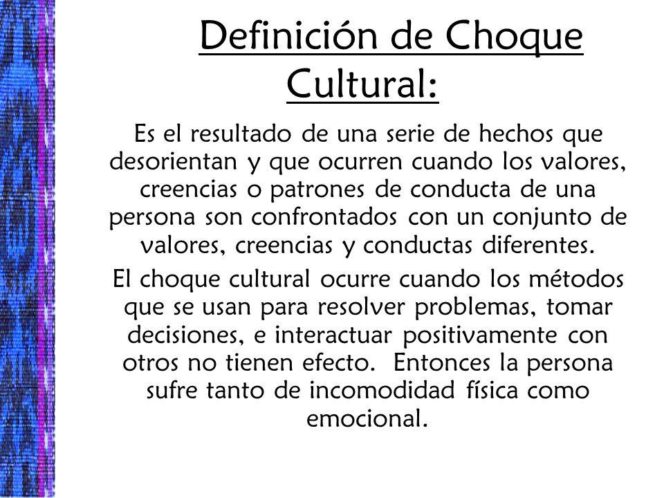 Definición de Choque Cultural: Es el resultado de una serie de hechos que desorientan y que ocurren cuando los valores, creencias o patrones de conduc