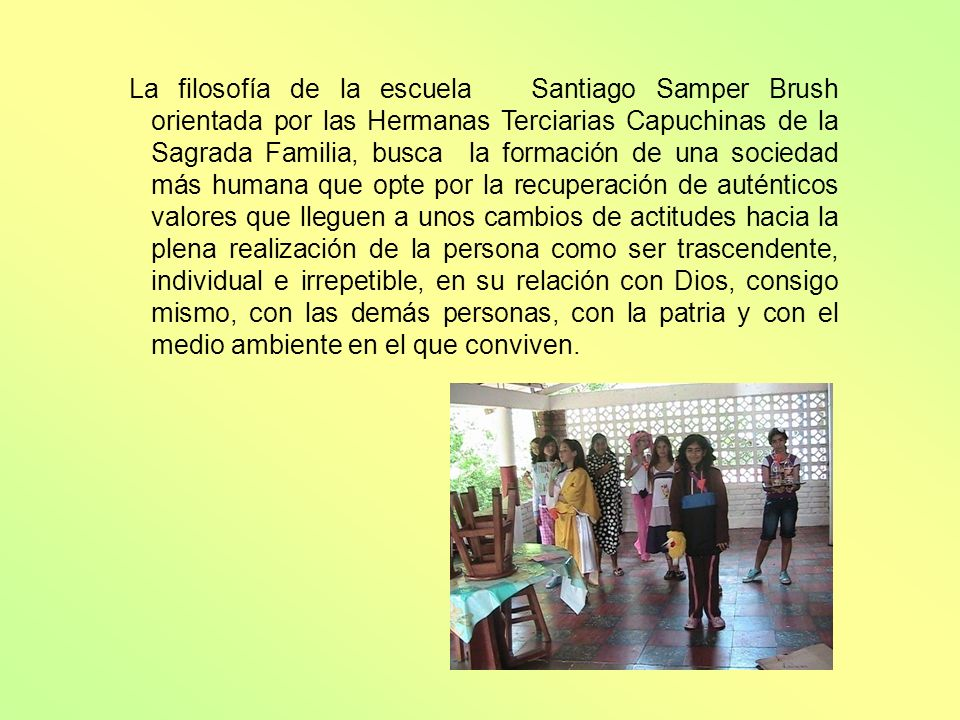 La filosofía de la escuela Santiago Samper Brush orientada por las Hermanas Terciarias Capuchinas de la Sagrada Familia, busca la formación de una soc