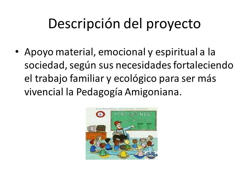Descripción del proyecto Apoyo material, emocional y espiritual a la sociedad, según sus necesidades fortaleciendo el trabajo familiar y ecológico par