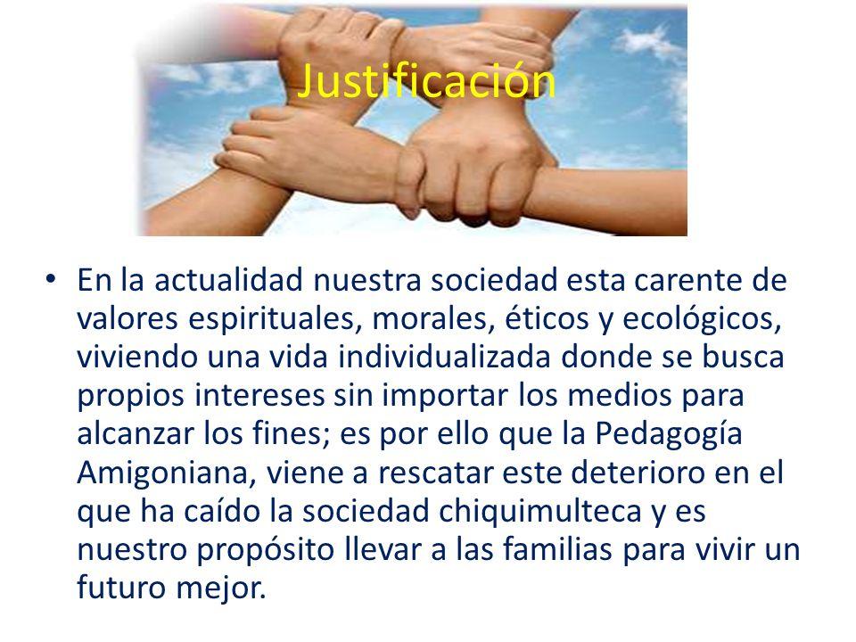 Justificación En la actualidad nuestra sociedad esta carente de valores espirituales, morales, éticos y ecológicos, viviendo una vida individualizada