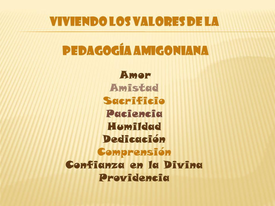 VIVIENDO LOS VALORES DE LA PEDAGOGÍA AMIGONIANA Amor Amistad Sacrificio Paciencia Humildad Dedicación Comprensión Confianza en la Divina Providencia