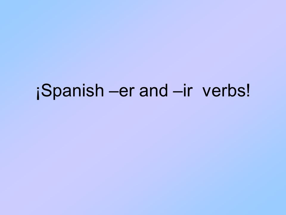¡Spanish –er and –ir verbs!