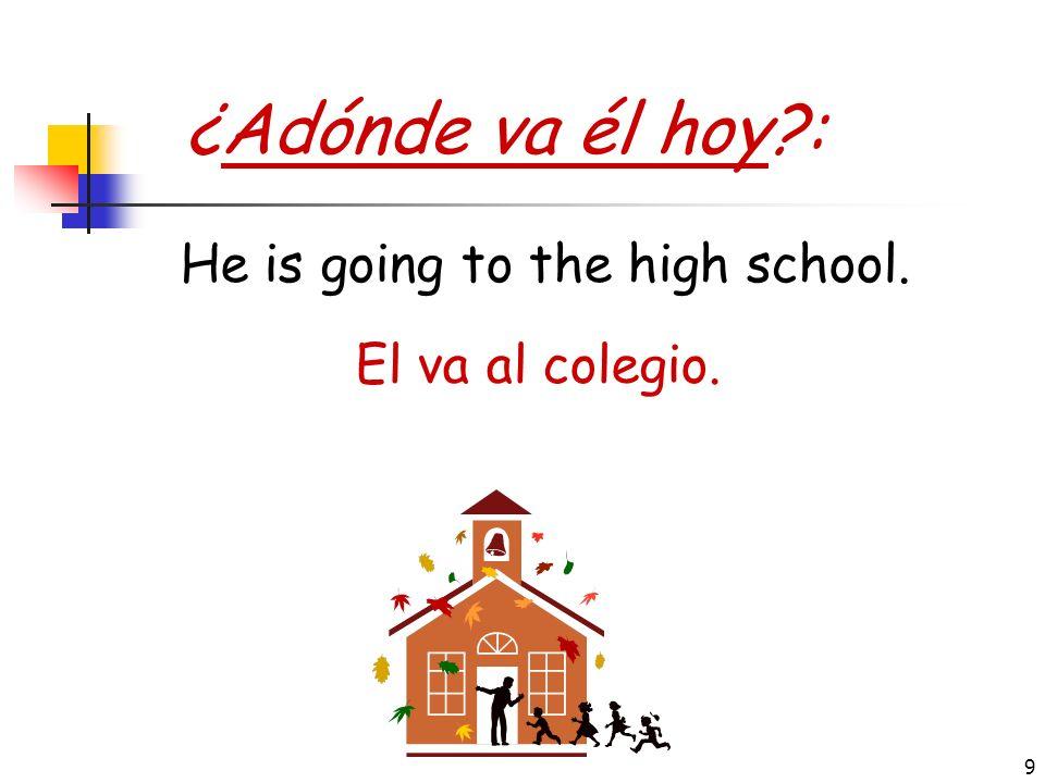 9 ¿Adónde va él hoy?: El va al colegio. He is going to the high school.