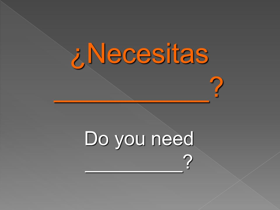 ¿Necesitas__________ Do you need _________
