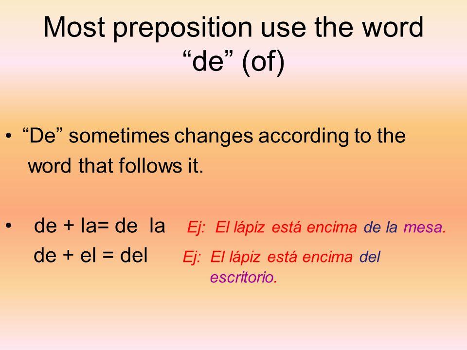 Most preposition use the word de (of) De sometimes changes according to the word that follows it. de + la= de la Ej: El lápiz está encima de la mesa.