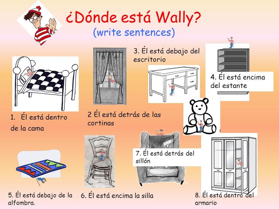 ¿Dónde está Wally? (write sentences) 1.Él está dentro de la cama 2 Él está detrás de las cortinas 3. Él está debajo del escritorio 4. Él está encima d