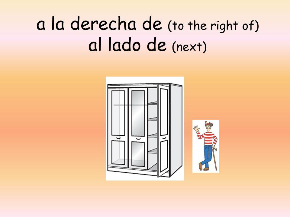 a la derecha de (to the right of) al lado de (next)