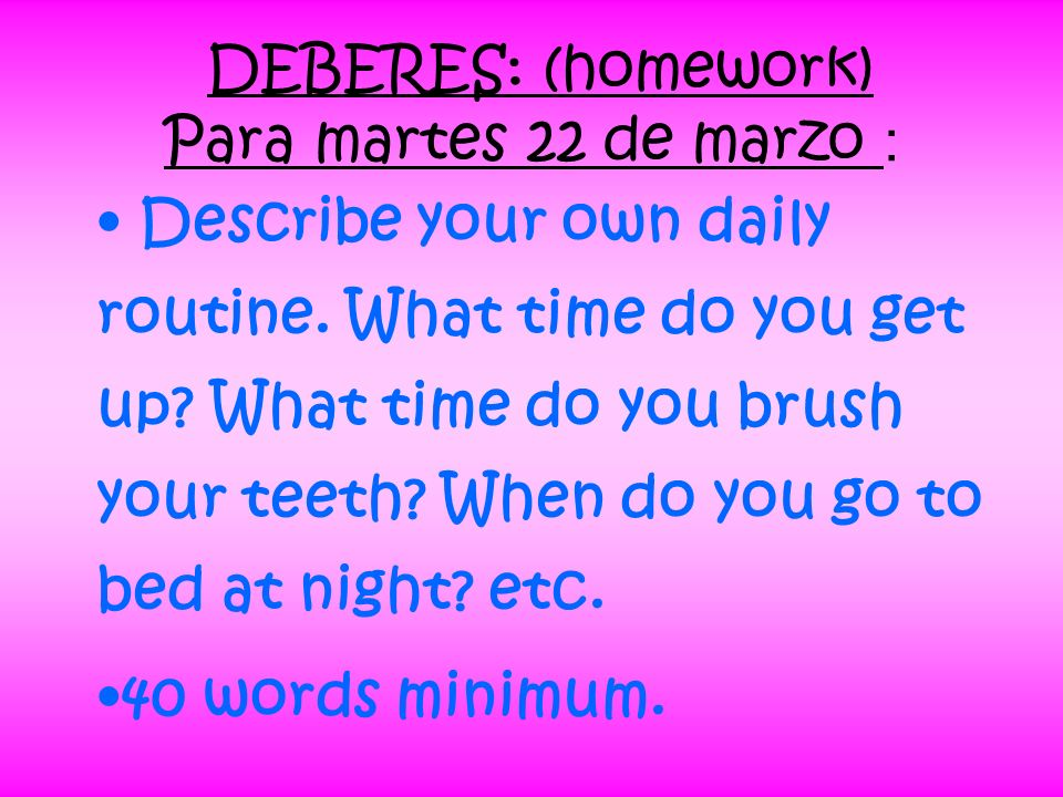 Describe your own daily routine. What time do you get up? What time do you brush your teeth? When do you go to bed at night? etc. 40 words minimum. DE