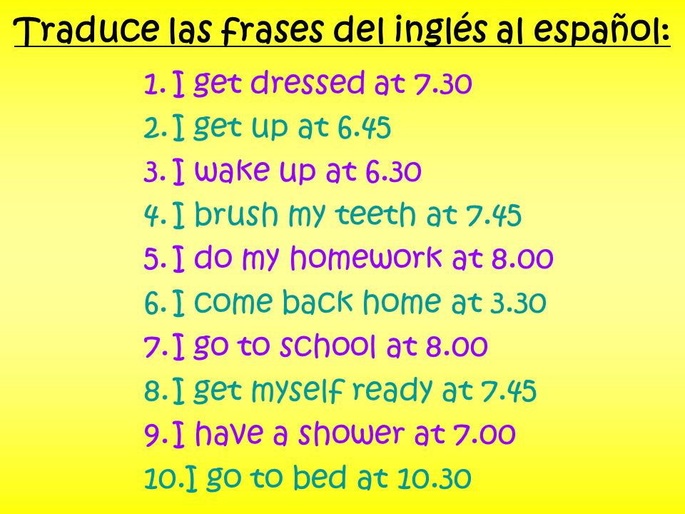 Traduce las frases del inglés al español: 1.I get dressed at 7.30 2.I get up at 6.45 3.I wake up at 6.30 4.I brush my teeth at 7.45 5.I do my homework at 8.00 6.I come back home at 3.30 7.I go to school at 8.00 8.I get myself ready at 7.45 9.I have a shower at 7.00 10.I go to bed at 10.30