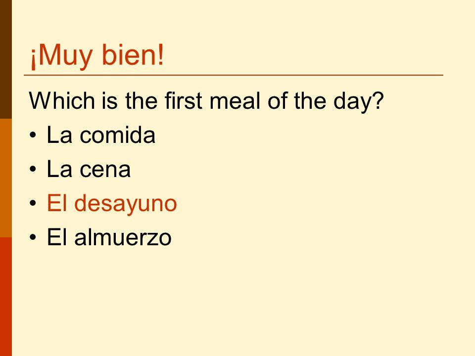 ¡Muy bien! Which is the first meal of the day? La comida La cena El desayuno El almuerzo