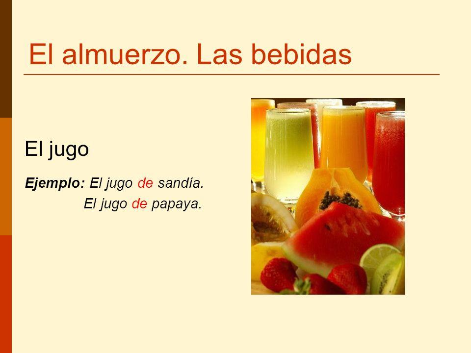 El almuerzo. Las bebidas El jugo Ejemplo: El jugo de sandía. El jugo de papaya.