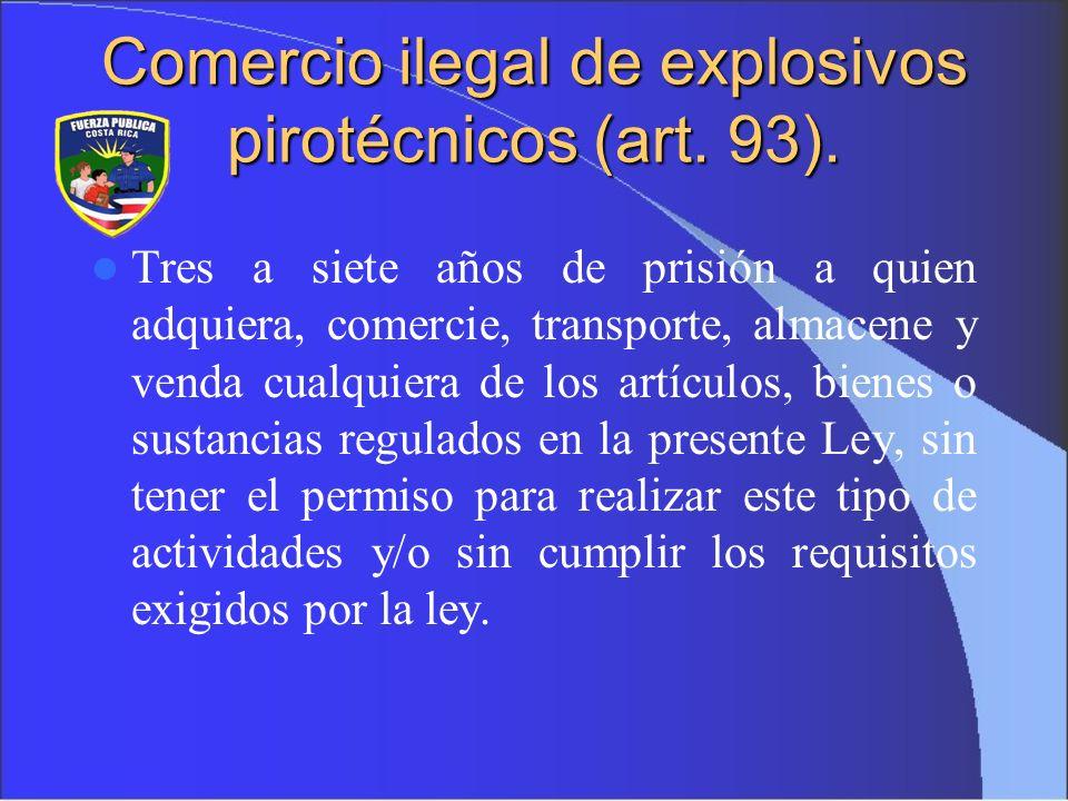 Comercio ilegal de explosivos pirotécnicos (art. 93). Tres a siete años de prisión a quien adquiera, comercie, transporte, almacene y venda cualquiera