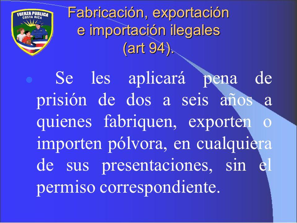 Fabricación, exportación e importación ilegales (art 94). Se les aplicará pena de prisión de dos a seis años a quienes fabriquen, exporten o importen