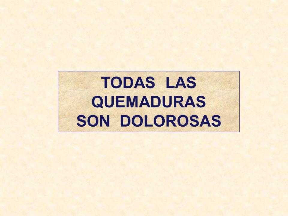 TODAS LAS QUEMADURAS SON DOLOROSAS