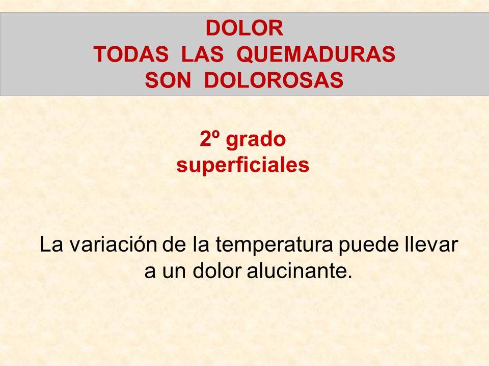 DOLOR TODAS LAS QUEMADURAS SON DOLOROSAS La variación de la temperatura puede llevar a un dolor alucinante. 2º grado superficiales