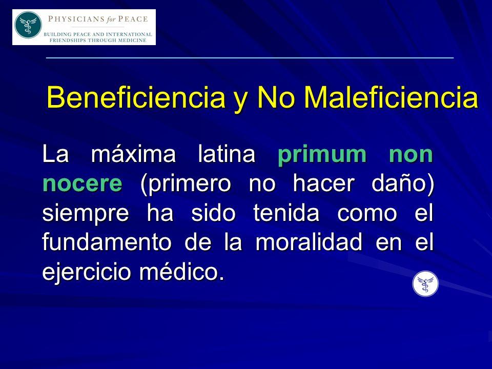 ____________________________________________________________ Beneficiencia y No Maleficiencia La máxima latina primum non nocere (primero no hacer daño) siempre ha sido tenida como el fundamento de la moralidad en el ejercicio médico.