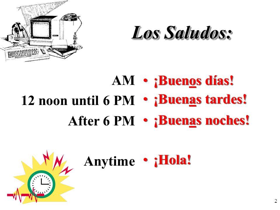 2 Los Saludos: ¡Buenos días! AM 12 noon until 6 PM After 6 PM Anytime ¡Buenas tardes! ¡Buenas noches! ¡Hola!