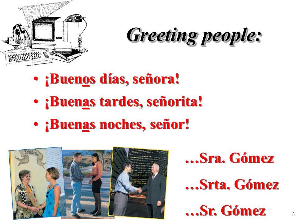 3 Greeting people: ¡Buenos días, señora! ¡Buenas tardes, señorita! ¡Buenas noches, señor! …Sra. Gómez …Srta. Gómez …Sr. Gómez
