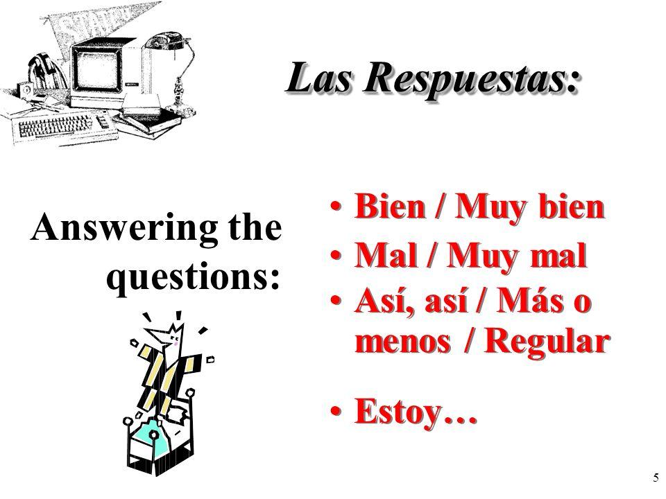 5 Las Respuestas: Bien / Muy bien Answering the questions: Mal / Muy mal Así, así / Más o menos / Regular Estoy…
