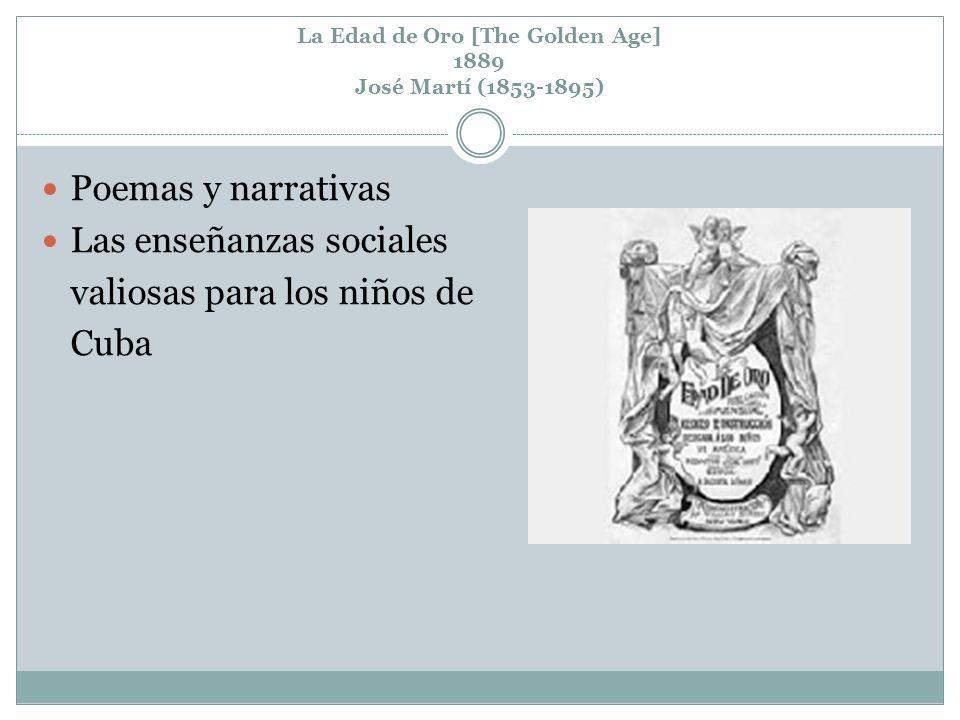 La Edad de Oro [The Golden Age] 1889 José Martí (1853-1895) Poemas y narrativas Las enseñanzas sociales valiosas para los niños de Cuba