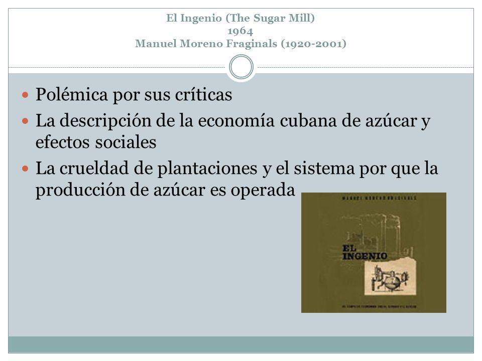 El Ingenio (The Sugar Mill) 1964 Manuel Moreno Fraginals (1920-2001) Polémica por sus críticas La descripción de la economía cubana de azúcar y efecto