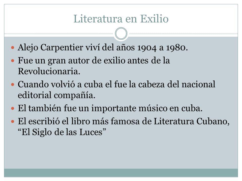 Literatura en Exilio Alejo Carpentier viví del años 1904 a 1980. Fue un gran autor de exilio antes de la Revolucionaria. Cuando volvió a cuba el fue l