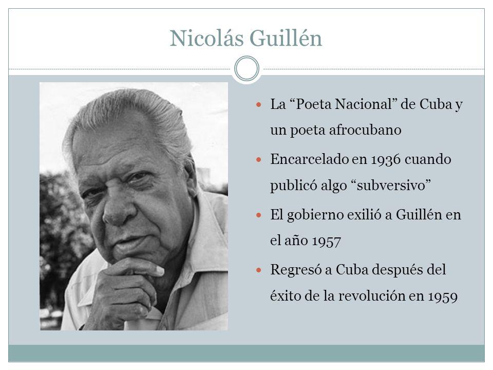 Nicolás Guillén La Poeta Nacional de Cuba y un poeta afrocubano Encarcelado en 1936 cuando publicó algo subversivo El gobierno exilió a Guillén en el