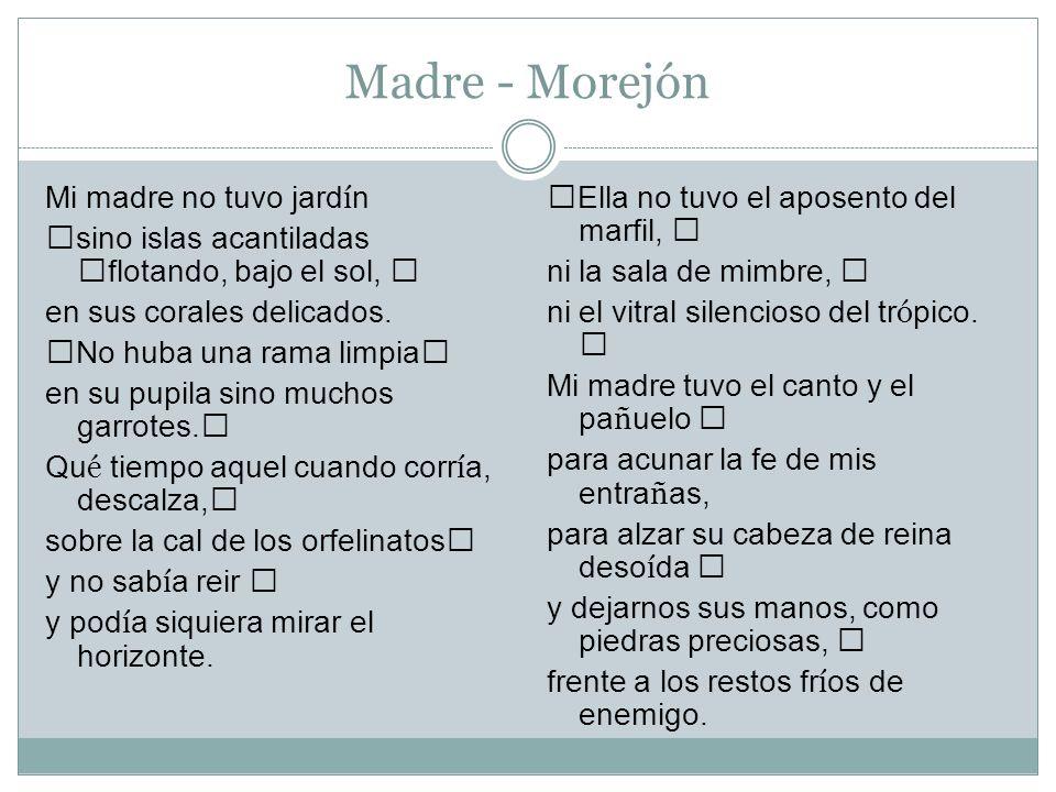 Madre - Morejón Ella no tuvo el aposento del marfil, ni la sala de mimbre, ni el vitral silencioso del tr ó pico. Mi madre tuvo el canto y el pa ñ uel