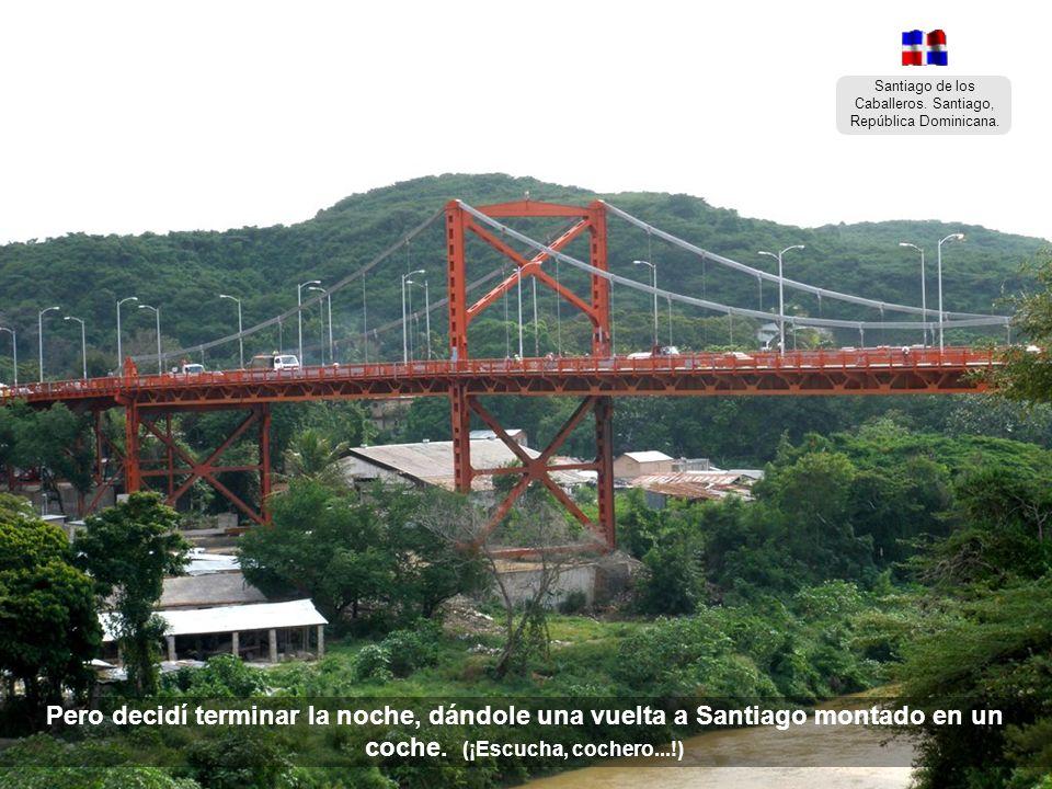 Santiago de los Caballeros. Santiago, República Dominicana. Pero decidí terminar la noche, dándole una vuelta a Santiago montado en un coche.