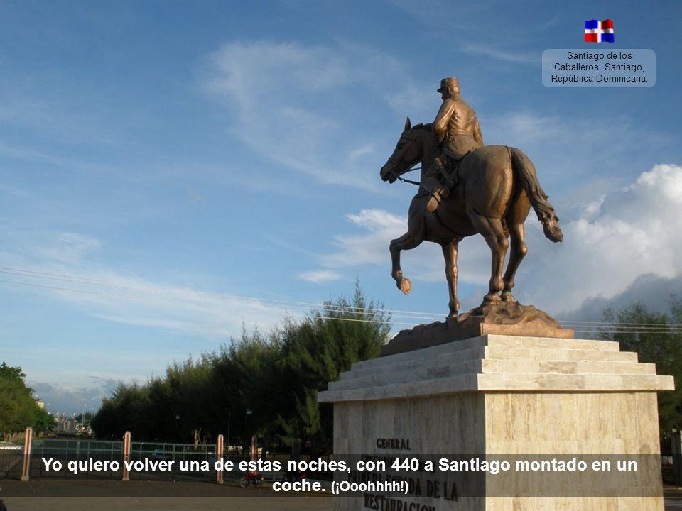 Santiago de los Caballeros. Santiago, República Dominicana. Yo quiero volver una de estas noches, a pasear contigo en Santiago montado en un coche.