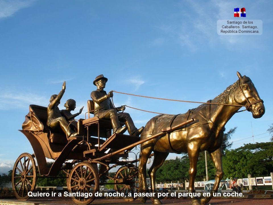 Santiago de los Caballeros. Santiago, República Dominicana. Yo quiero volver una de estas noches, con 440 a Santiago montado en un coche. (¡Ooohhhh!)