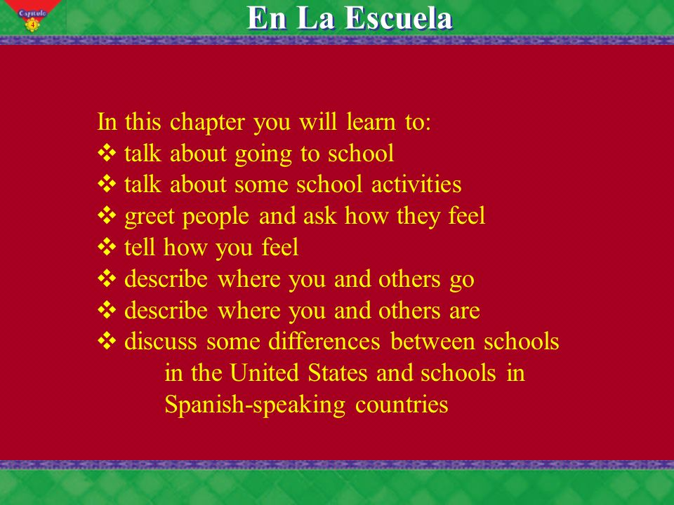 4 En La Escuela In this chapter you will learn to: talk about going to school talk about some school activities greet people and ask how they feel tel