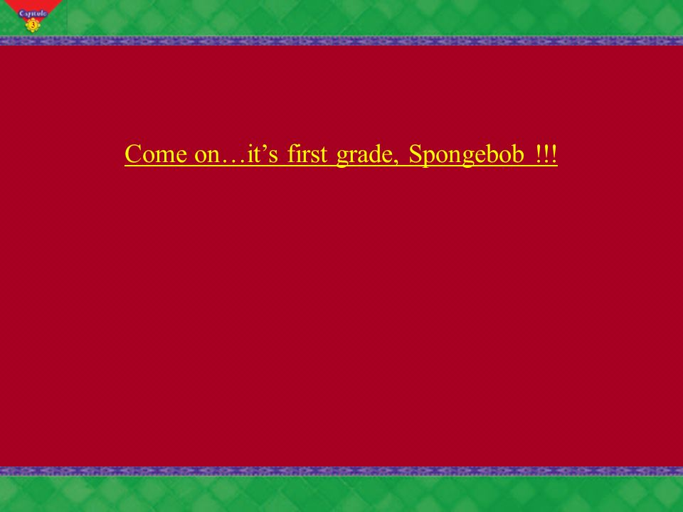 3 Come on…its first grade, Spongebob !!!