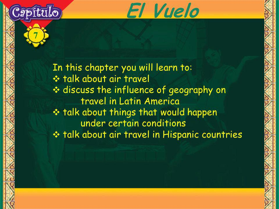 7 El Vuelo In this chapter you will learn to: talk about air travel discuss the influence of geography on travel in Latin America talk about things th
