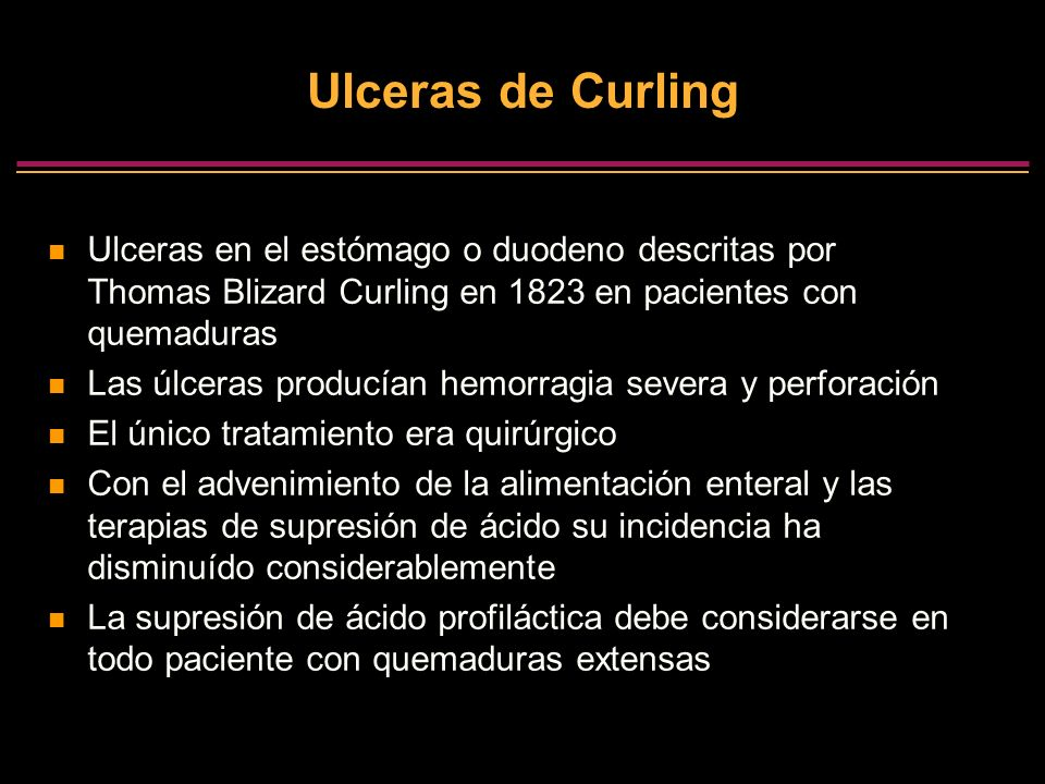 Ulceras de Curling Ulceras en el estómago o duodeno descritas por Thomas Blizard Curling en 1823 en pacientes con quemaduras Las úlceras producían hem