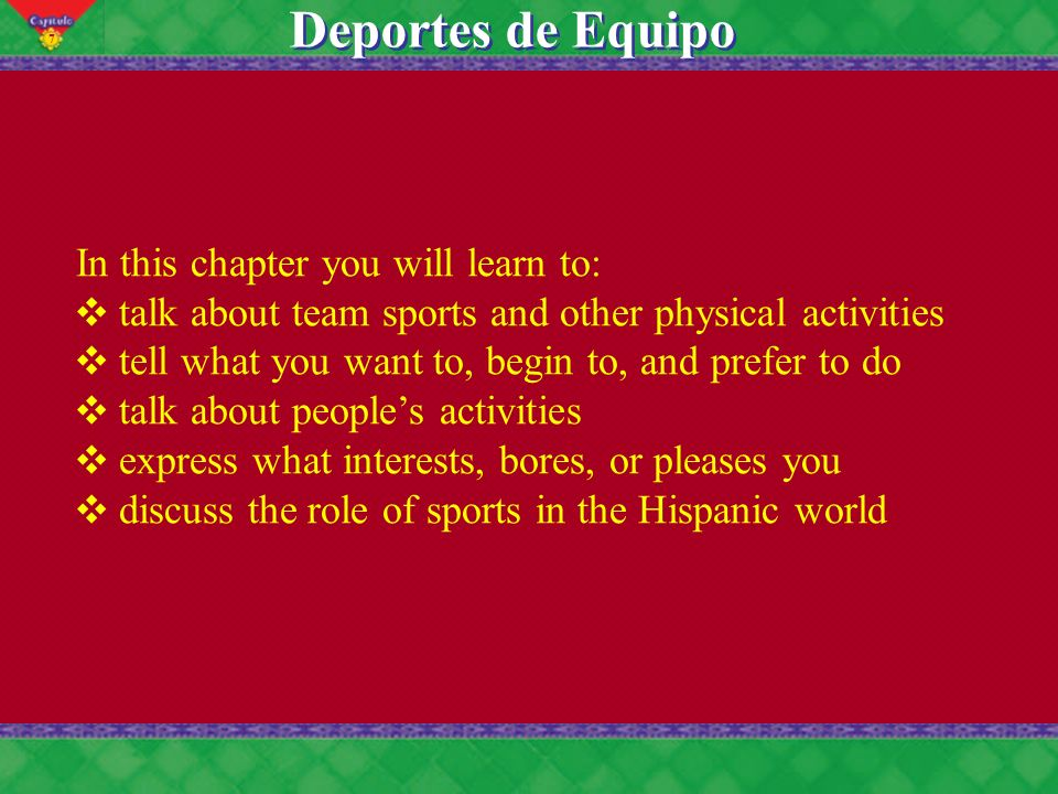 7 Deportes de Equipo In this chapter you will learn to: talk about team sports and other physical activities tell what you want to, begin to, and prefer to do talk about peoples activities express what interests, bores, or pleases you discuss the role of sports in the Hispanic world
