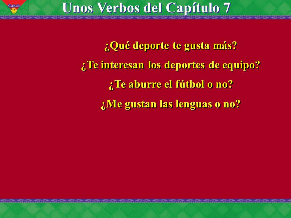 7 Unos Verbos del Capítulo 7 ¿Qué deporte te gusta más? ¿Te interesan los deportes de equipo? ¿Te aburre el fútbol o no? ¿Me gustan las lenguas o no?